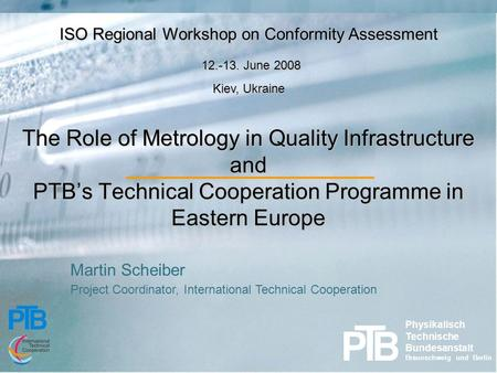 The Role of Metrology in Quality Infrastructure and PTB's Technical Cooperation Programme in Eastern Europe ISO Regional Workshop on Conformity Assessment.