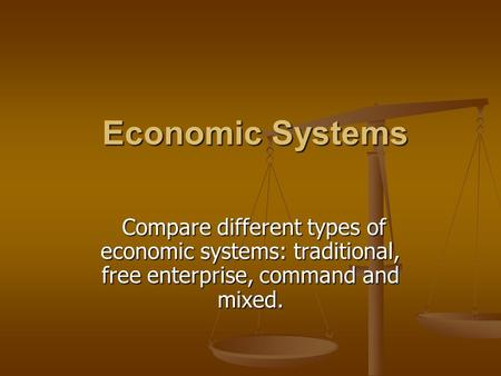Economic Systems Economic Systems Compare different types of economic systems: traditional, free enterprise, command and mixed. Compare different types.