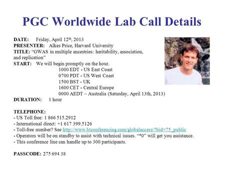"PGC Worldwide Lab Call Details DATE: Friday, April 12 th, 2013 PRESENTER: Alkes Price, Harvard University TITLE: ""GWAS in multiple ancestries: heritability,"