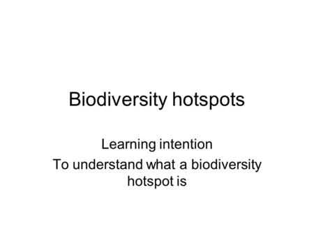 Biodiversity hotspots Learning intention To understand what a biodiversity hotspot is.