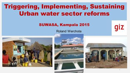 Triggering, Implementing, Sustaining Urban water sector reforms SUWASA, Kampala 2015 Roland Werchota 1.