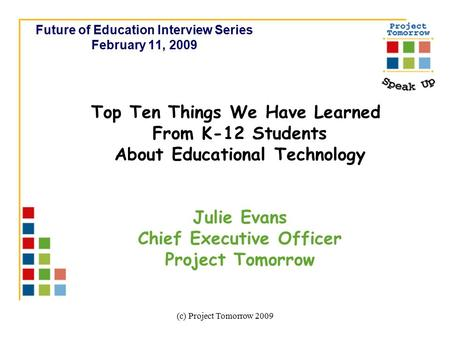 (c) Project Tomorrow 2009 Future of Education Interview Series February 11, 2009 Top Ten Things We Have Learned From K-12 Students About Educational Technology.