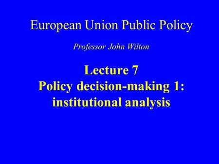 European Union Public Policy Professor John Wilton Lecture 7 Policy decision-making 1: institutional analysis.
