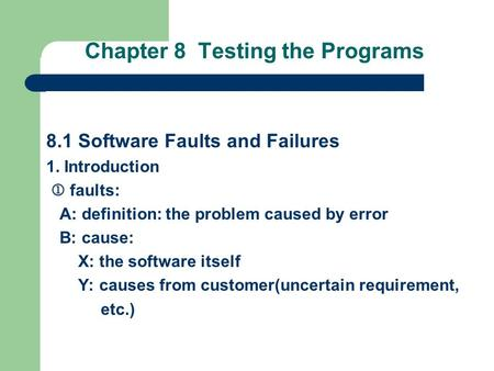 Chapter 8 Testing the Programs 8.1 Software Faults and Failures 1. Introduction  faults: A: definition: the problem caused by error B: cause: X: the software.