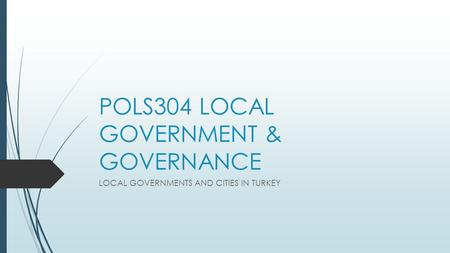 POLS304 LOCAL GOVERNMENT & GOVERNANCE LOCAL GOVERNMENTS AND CITIES IN TURKEY.