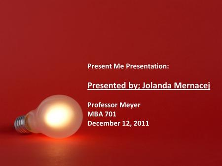 Present Me Presentation: Presented by; Jolanda Mernacej Professor Meyer MBA 701 December 12, 2011.