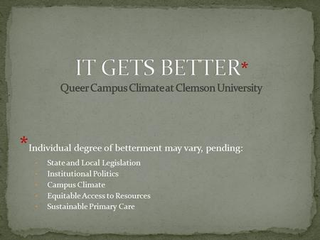 * Individual degree of betterment may vary, pending: State and Local Legislation Institutional Politics Campus Climate Equitable Access to Resources Sustainable.