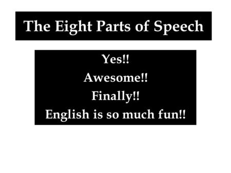 The Eight Parts of Speech Yes!! Awesome!! Finally!! English is so much fun!!