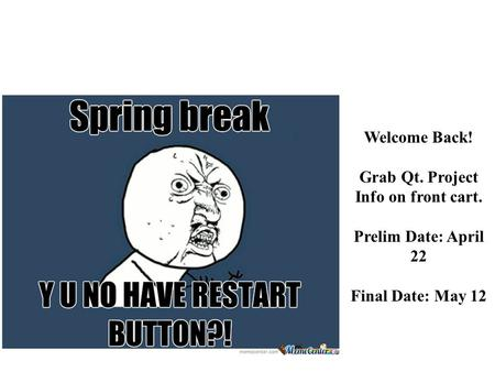 Welcome Back! Grab Qt. Project Info on front cart. Prelim Date: April 22 Final Date: May 12.