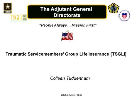 "The Adjutant General Directorate ""People Always... Mission First"" Traumatic Servicemembers' Group Life Insurance (TSGLI) Colleen Tuddenham UNCLASSIFIED."