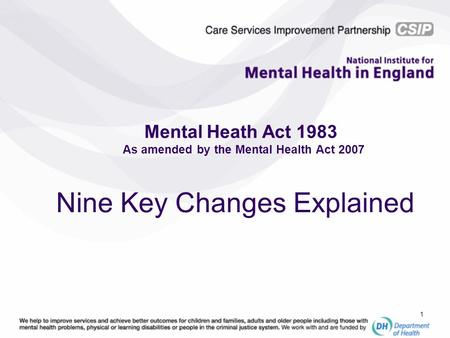 1 Mental Heath Act 1983 As amended by the Mental Health Act 2007 Nine Key Changes Explained.