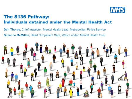 The S136 Pathway: I ndividuals detained under the Mental Health Act Dan Thorpe, Chief Inspector, Mental Health Lead, Metropolitan Police Service Suzanne.