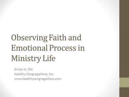 Observing Faith and Emotional Process in Ministry Life Emlyn A. Ott Healthy Congregations, Inc. www.healthycongregations.com.