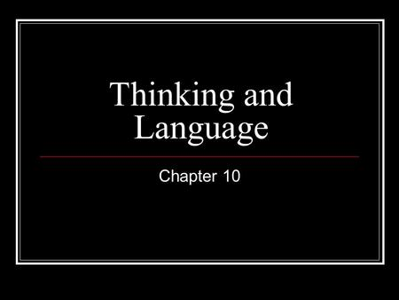 Thinking and Language Chapter 10. Thinking Concepts What is a chair? Prototype Solving Problems Algorithm Heuristic Problems with Problem Solving Confirmatory.