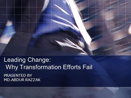 Leading Change: Why Transformation Efforts Fail PRASENTED BY MD.ABDUR RAZZAK.