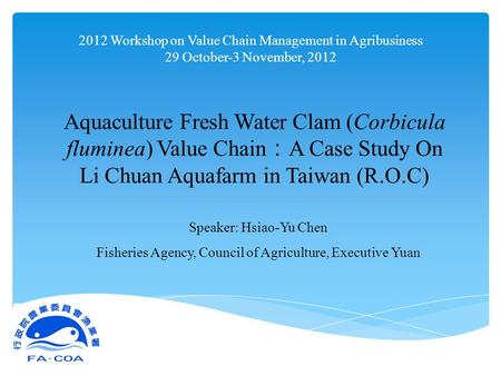 2012 Workshop on Value Chain Management in Agribusiness 29 October-3 November, 2012 Aquaculture Fresh Water Clam (Corbicula fluminea) Value Chain : A Case.