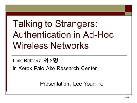 1/18 Talking to Strangers: Authentication in Ad-Hoc Wireless Networks Dirk Balfanz 외 2 명 in Xerox Palo Alto Research Center Presentation: Lee Youn-ho.