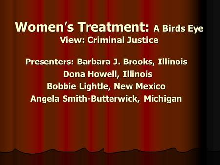 Women's Treatment: A Birds Eye View: Criminal Justice Presenters: Barbara J. Brooks, Illinois Dona Howell, Illinois Dona Howell, Illinois Bobbie Lightle,
