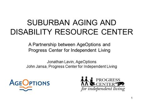 1 SUBURBAN AGING AND DISABILITY RESOURCE CENTER Jonathan Lavin, AgeOptions John Jansa, Progress Center for Independent Living A Partnership between AgeOptions.