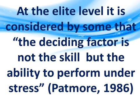"At the elite level it is considered by some that ""the deciding factor is not the skill but the ability to perform under stress"" (Patmore, 1986)"