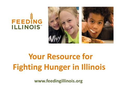 Your Resource for Fighting Hunger in Illinois www.feedingillinois.org.