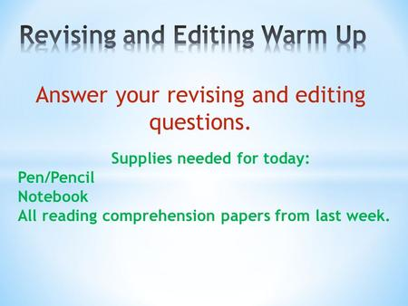 Answer your revising and editing questions. Supplies needed for today: Pen/Pencil Notebook All reading comprehension papers from last week.
