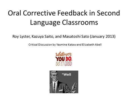 Oral Corrective Feedback in Second Language Classrooms Roy Lyster, Kazuya Saito, and Masatoshi Sato (January 2013) Critical Discussion by Yasmine Kataw.