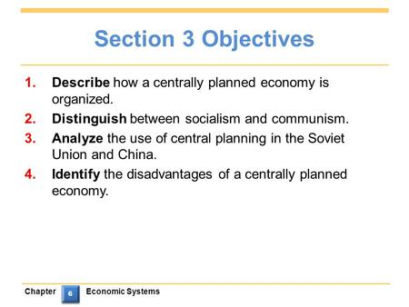 ChapterEconomic Systems 6 6 6 6 Section 3 Objectives 1.Describe how a centrally planned economy is organized. 2.Distinguish between socialism and communism.