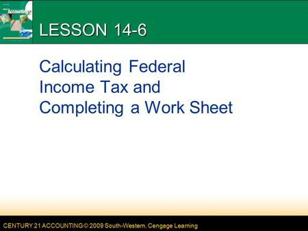 CENTURY 21 ACCOUNTING © 2009 South-Western, Cengage Learning LESSON 14-6 Calculating Federal Income Tax and Completing a Work Sheet.