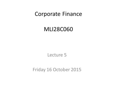 Corporate Finance MLI28C060 Lecture 5 Friday 16 October 2015.
