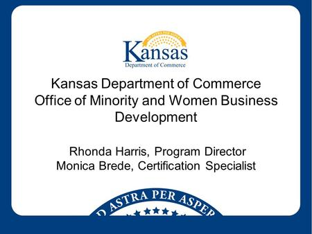 Kansas Department of Commerce Office of Minority and Women Business Development Rhonda Harris, Program Director Monica Brede, Certification Specialist.