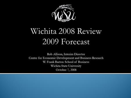 Wichita 2008 Review 2009 Forecast Rob Allison, Interim Director Center for Economic Development and Business Research W. Frank Barton School of Business.
