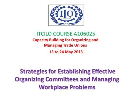 ITCILO COURSE A106025 Capacity Building for Organizing and Managing Trade Unions 13 to 24 May 2013 Strategies for Establishing Effective Organizing Committees.