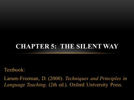 Textbook: Larsen-Freeman, D. (2000). Techniques and Principles in Language Teaching. (2th ed.). Oxford University Press. CHAPTER 5: THE SILENT WAY.