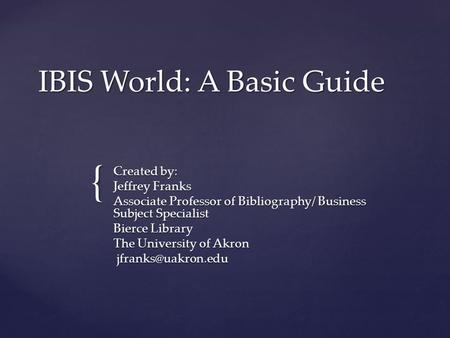 { IBIS World: A Basic Guide Created by: Jeffrey Franks Associate Professor of Bibliography/ Business Subject Specialist Bierce Library The University of.