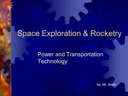 Space Exploration & Rocketry Power and Transportation Technology By: Mr. Smith.
