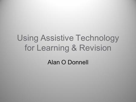 Using Assistive Technology for Learning & Revision Alan O Donnell.