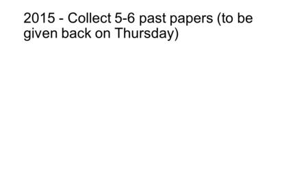 2015 - Collect 5-6 past papers (to be given back on Thursday)