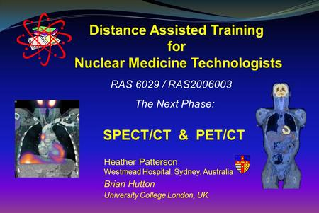 Distance Assisted Training for Nuclear Medicine Technologists RAS 6029 / RAS2006003 The Next Phase: SPECT/CT & PET/CT Heather Patterson Westmead Hospital,