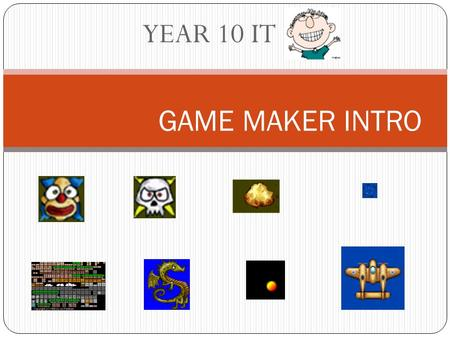 YEAR 10 IT GAME MAKER INTRO. Game Maker has a drag and drop programming technique to provide an easy way to learn about game development. Game maker.