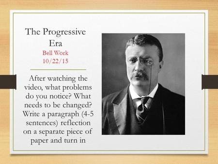 The Progressive Era Bell Work 10/22/15 After watching the video, what problems do you notice? What needs to be changed? Write a paragraph (4-5 sentences)