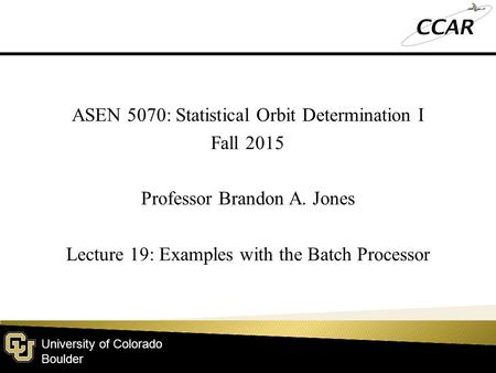 University of Colorado Boulder ASEN 5070: Statistical Orbit Determination I Fall 2015 Professor Brandon A. Jones Lecture 19: Examples with the Batch Processor.
