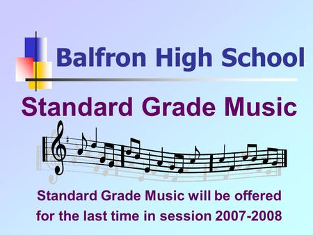 Balfron High School Standard Grade Music Standard Grade Music will be offered for the last time in session 2007-2008.