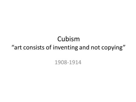 "Cubism ""art consists of inventing and not copying"" 1908-1914."
