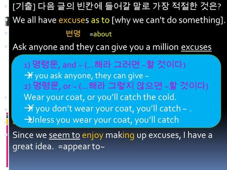  [ 기출 ] 다음 글의 빈칸에 들어갈 말로 가장 적절한 것은 ?  We all have excuses as to [why we can't do something].  변명 =about  Ask anyone and they can give you a million.