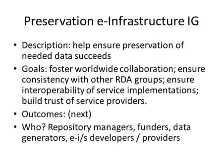 Preservation e-Infrastructure IG Description: help ensure preservation of needed data succeeds Goals: foster worldwide collaboration; ensure consistency.