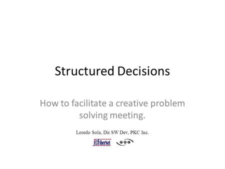 Structured Decisions How to facilitate a creative problem solving meeting. Loredo Sola, Dir SW Dev, PKC Inc.