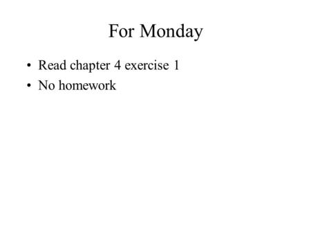 For Monday Read chapter 4 exercise 1 No homework.
