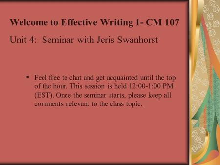 Welcome to Effective Writing 1- CM 107 Unit 4: Seminar with Jeris Swanhorst  Feel free to chat and get acquainted until the top of the hour. This session.