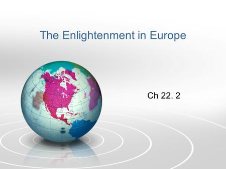 The Enlightenment in Europe Ch 22. 2. Enlightenment People were influenced by the Scientific Revolution. People began applying scientific principles to.